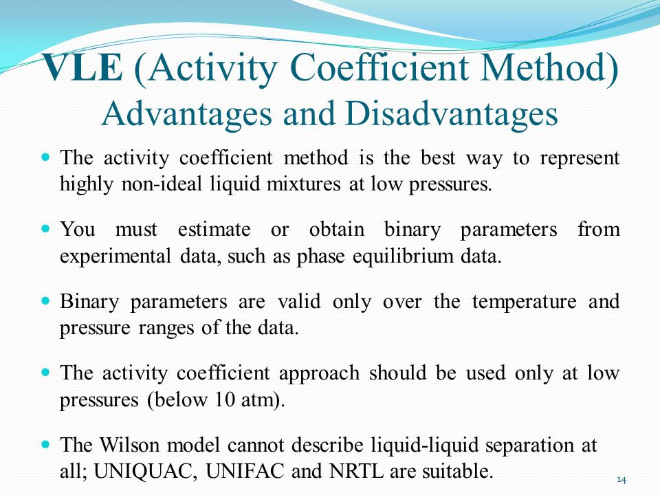 VLE (Activity Coefficient Method) Advantages and Disadvantages The activity coefficient method is the best way to represent highly non-ideal liquid mi