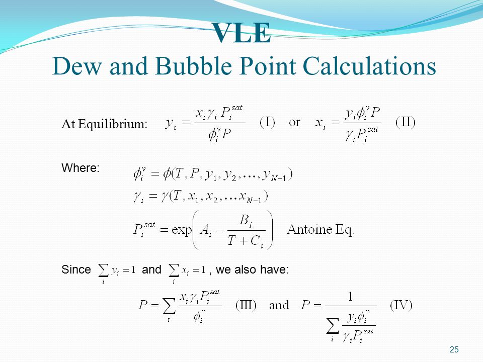 25 VLE Dew and Bubble Point Calculations At Equilibrium : Where: Since and, we also have: