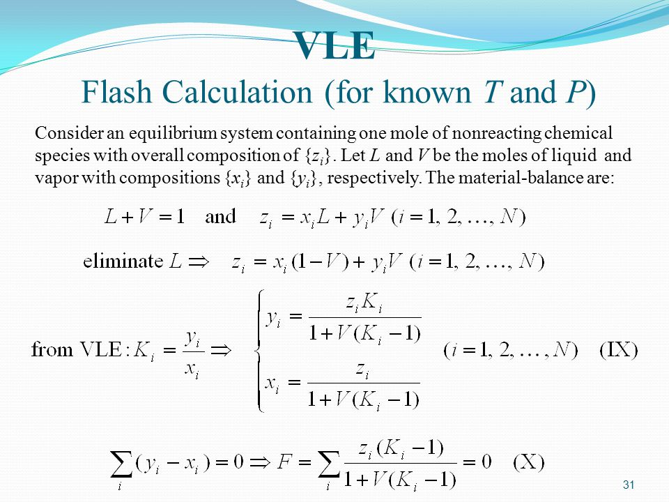 31 VLE Flash Calculation (for known T and P) Consider an equilibrium system containing one mole of nonreacting chemical species with overall compositi