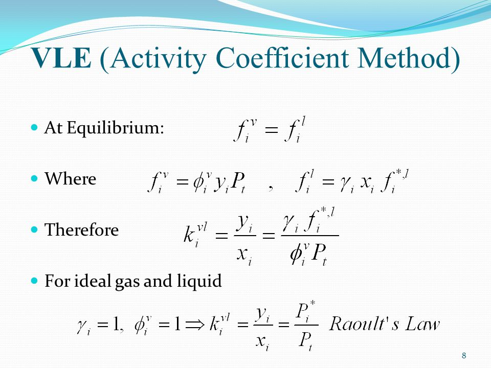 VLE (Activity Coefficient Method) At Equilibrium: Where Therefore F0r ideal gas and liquid 8