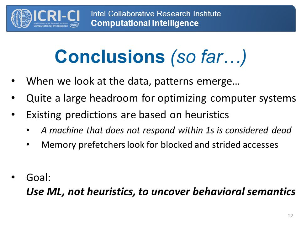 Conclusions (so far…) Intel Collaborative Research Institute Computational Intelligence When we look at the data, patterns emerge… Quite a large headroom for optimizing computer systems Existing predictions are based on heuristics A machine that does not respond within 1s is considered dead Memory prefetchers look for blocked and strided accesses Goal: Use ML, not heuristics, to uncover behavioral semantics 22