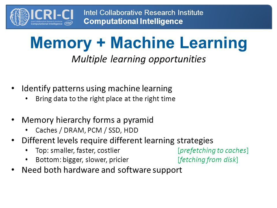 Memory + Machine Learning Multiple learning opportunities Identify patterns using machine learning Bring data to the right place at the right time Memory hierarchy forms a pyramid Caches / DRAM, PCM / SSD, HDD Different levels require different learning strategies Top: smaller, faster, costlier [prefetching to caches] Bottom: bigger, slower, pricier [fetching from disk] Need both hardware and software support Intel Collaborative Research Institute Computational Intelligence