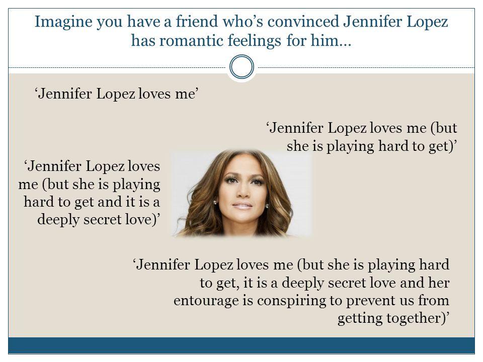 Imagine you have a friend who's convinced Jennifer Lopez has romantic feelings for him… 'Jennifer Lopez loves me' 'Jennifer Lopez loves me (but she is