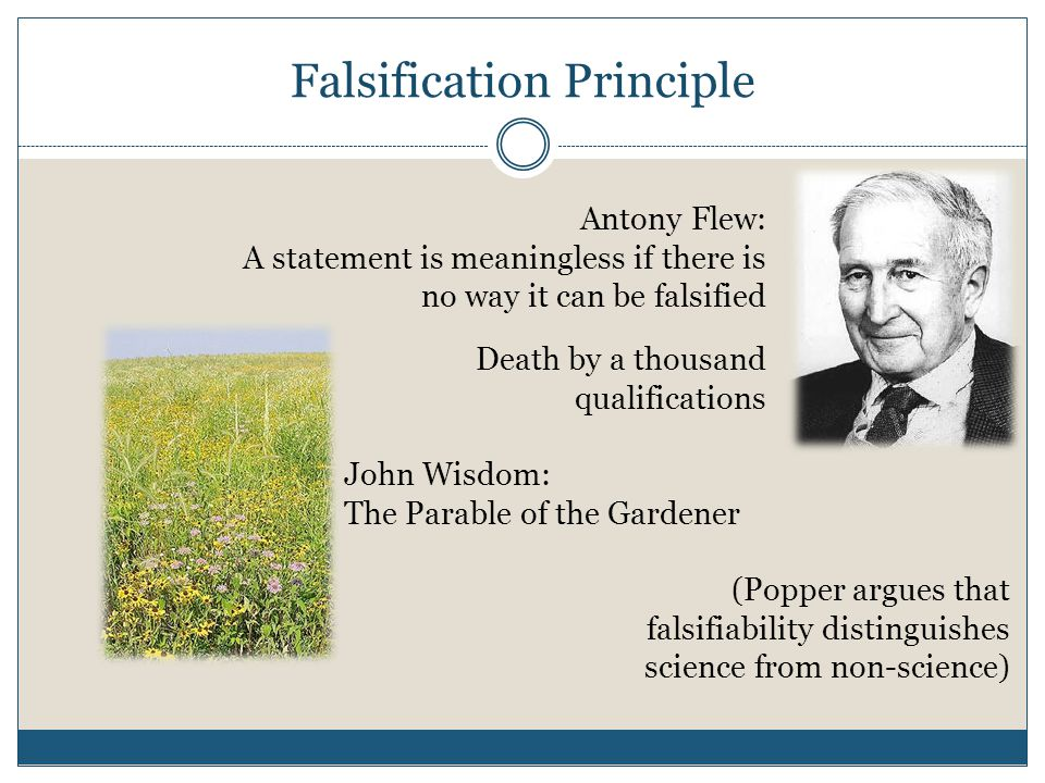 Falsification Principle Antony Flew: A statement is meaningless if there is no way it can be falsified (Popper argues that falsifiability distinguishe