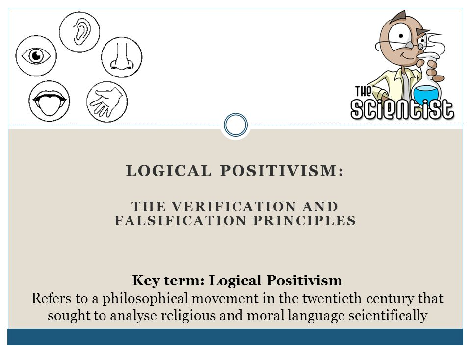 LOGICAL POSITIVISM: THE VERIFICATION AND FALSIFICATION PRINCIPLES Key term: Logical Positivism Refers to a philosophical movement in the twentieth cen