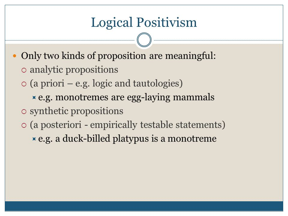 Logical Positivism Only two kinds of proposition are meaningful:  analytic propositions  (a priori – e.g. logic and tautologies)  e.g. monotremes a