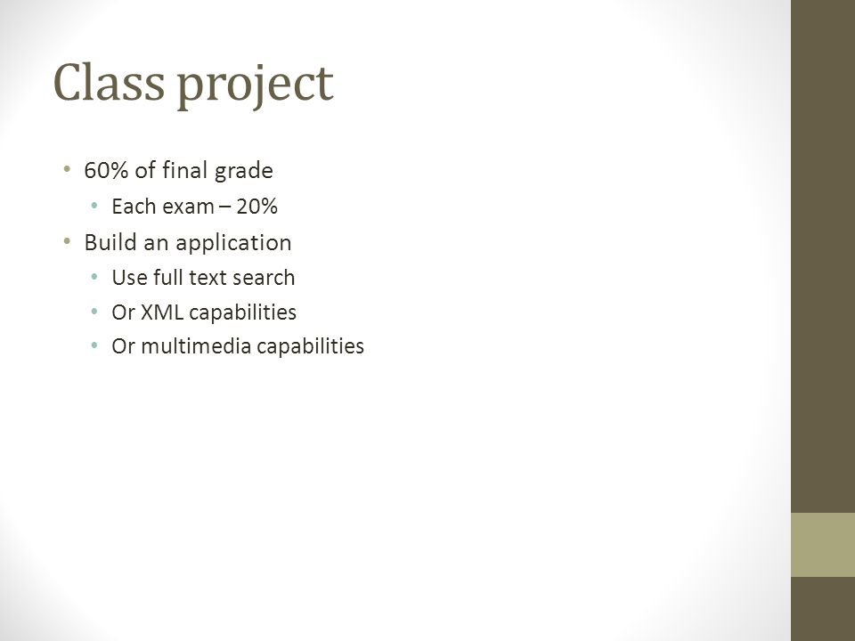 Class project 60% of final grade Each exam – 20% Build an application Use full text search Or XML capabilities Or multimedia capabilities