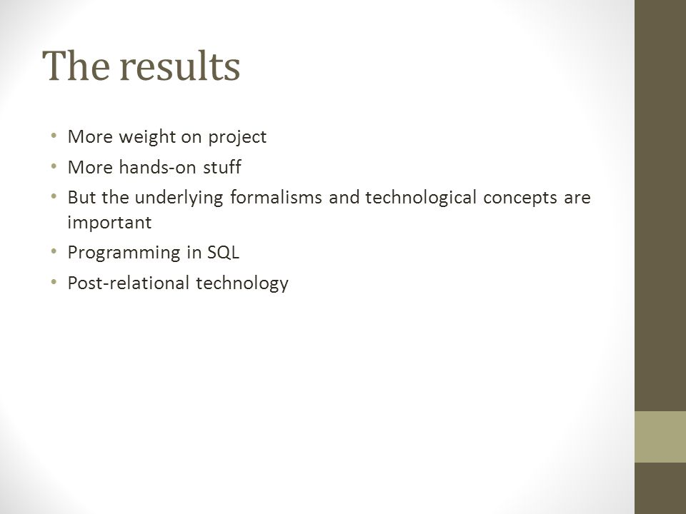 The results More weight on project More hands-on stuff But the underlying formalisms and technological concepts are important Programming in SQL Post-relational technology