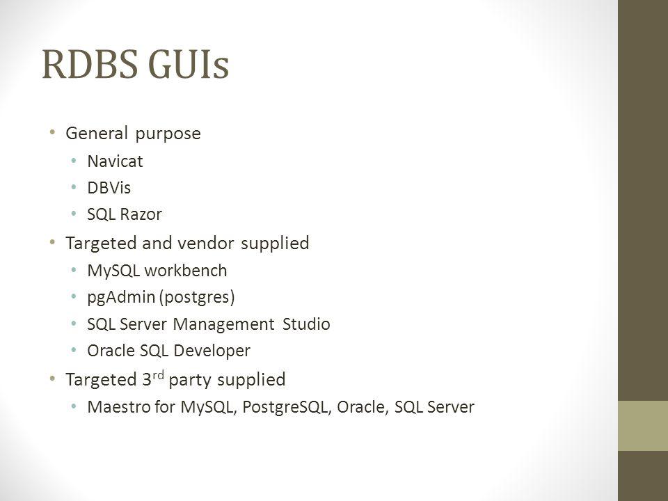 RDBS GUIs General purpose Navicat DBVis SQL Razor Targeted and vendor supplied MySQL workbench pgAdmin (postgres) SQL Server Management Studio Oracle SQL Developer Targeted 3 rd party supplied Maestro for MySQL, PostgreSQL, Oracle, SQL Server