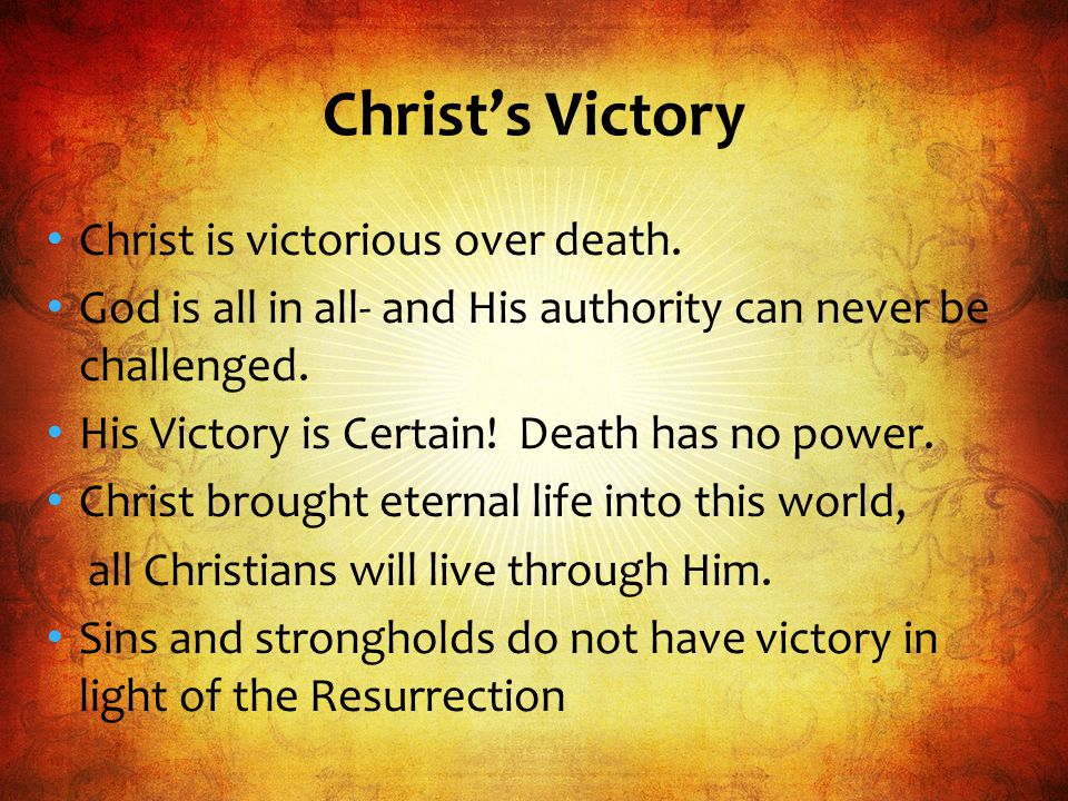 Christ is victorious over death. God is all in all- and His authority can never be challenged.