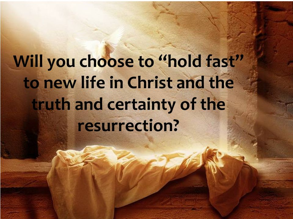 Will you choose to hold fast to new life in Christ and the truth and certainty of the resurrection?