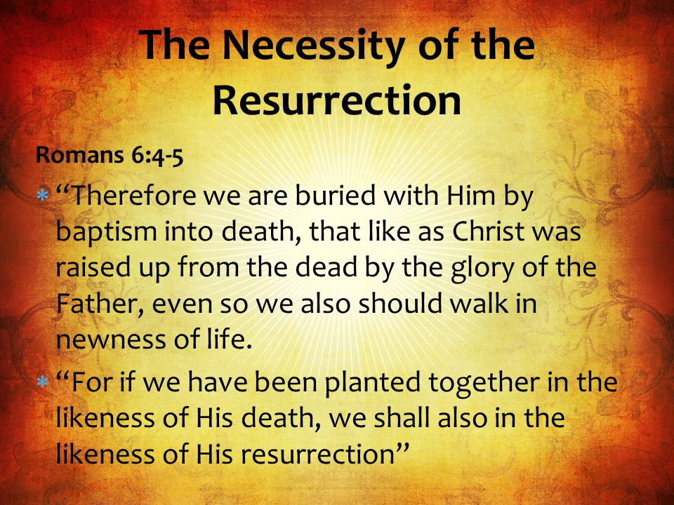 Romans 6:4-5  Therefore we are buried with Him by baptism into death, that like as Christ was raised up from the dead by the glory of the Father, even so we also should walk in newness of life.