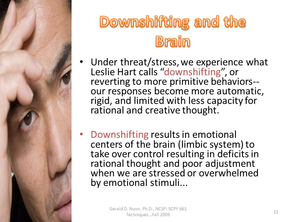 """Gerald D. Nunn, Ph.D., NCSP: SCPY 661 Techniques...Fall 2009 Under threat/stress, we experience what Leslie Hart calls """"downshifting"""", or reverting to"""