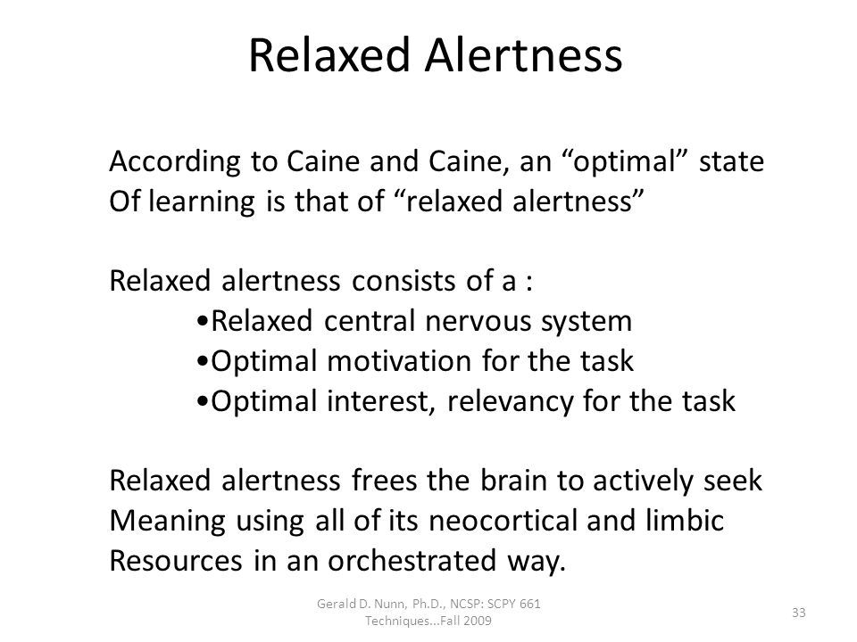 """Gerald D. Nunn, Ph.D., NCSP: SCPY 661 Techniques...Fall 2009 Relaxed Alertness According to Caine and Caine, an """"optimal"""" state Of learning is that of"""