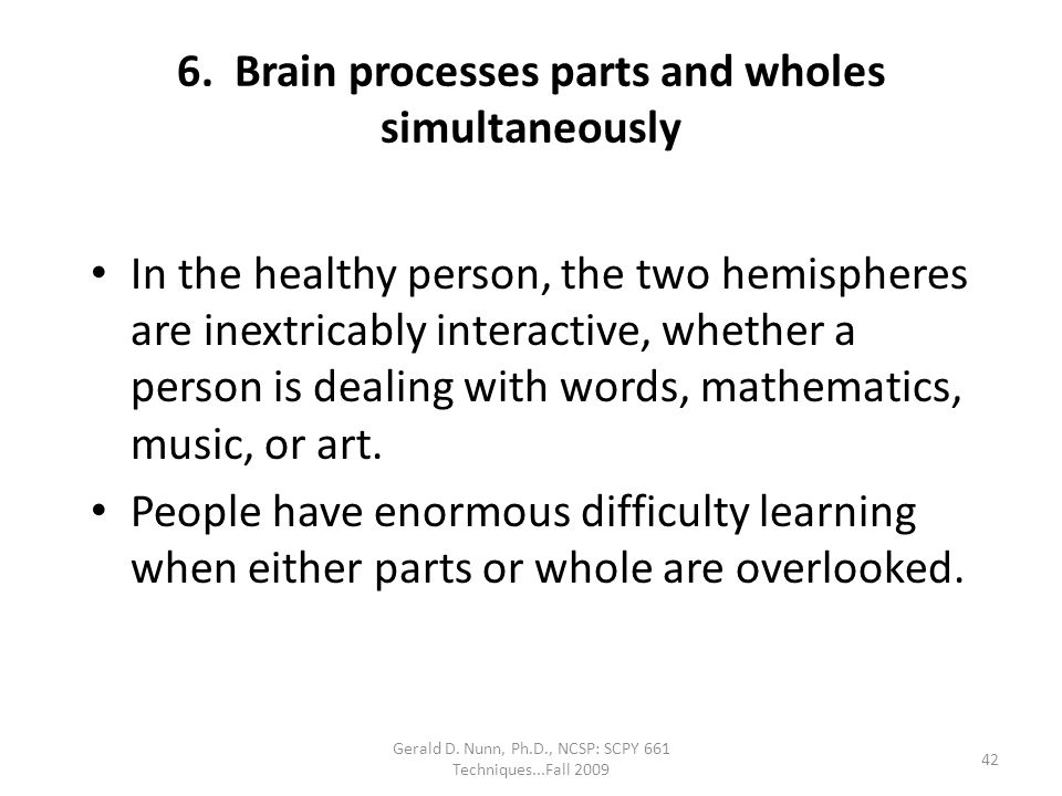 Gerald D. Nunn, Ph.D., NCSP: SCPY 661 Techniques...Fall 2009 6. Brain processes parts and wholes simultaneously In the healthy person, the two hemisph