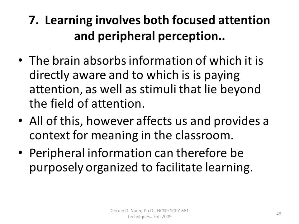 Gerald D. Nunn, Ph.D., NCSP: SCPY 661 Techniques...Fall 2009 7. Learning involves both focused attention and peripheral perception.. The brain absorbs