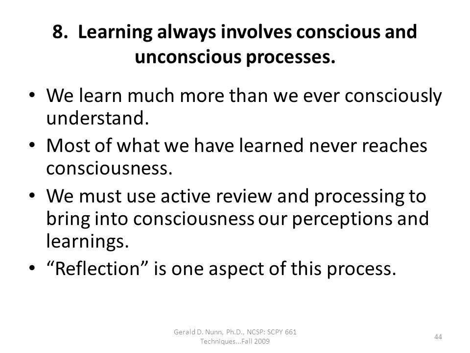 Gerald D. Nunn, Ph.D., NCSP: SCPY 661 Techniques...Fall 2009 8. Learning always involves conscious and unconscious processes. We learn much more than