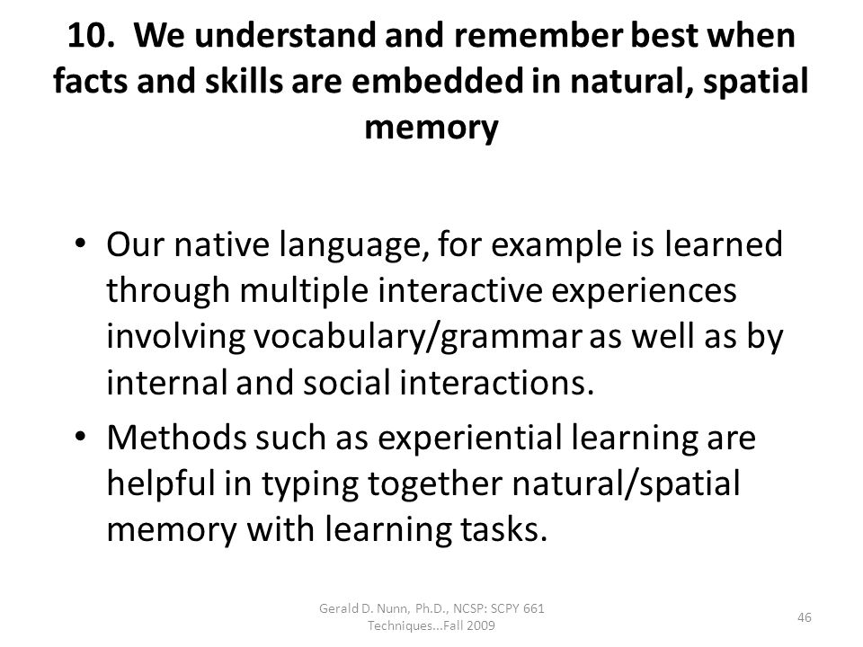 Gerald D. Nunn, Ph.D., NCSP: SCPY 661 Techniques...Fall 2009 10. We understand and remember best when facts and skills are embedded in natural, spatia