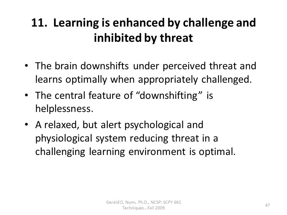Gerald D. Nunn, Ph.D., NCSP: SCPY 661 Techniques...Fall 2009 11. Learning is enhanced by challenge and inhibited by threat The brain downshifts under