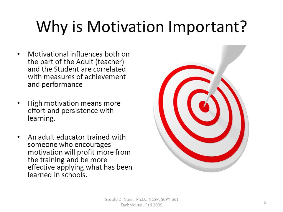Why is Motivation Important? Motivational influences both on the part of the Adult (teacher) and the Student are correlated with measures of achieveme