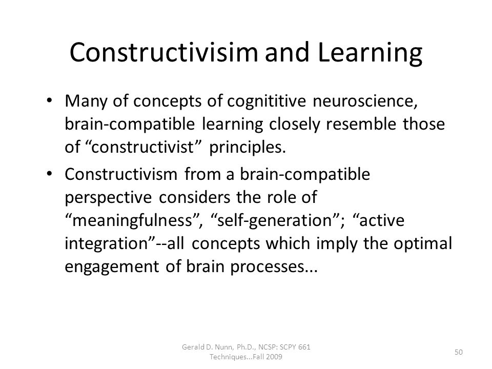 Gerald D. Nunn, Ph.D., NCSP: SCPY 661 Techniques...Fall 2009 Constructivisim and Learning Many of concepts of cognititive neuroscience, brain-compatib