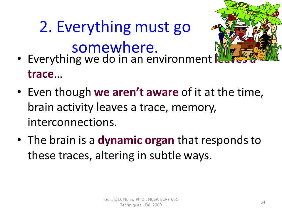 Gerald D. Nunn, Ph.D., NCSP: SCPY 661 Techniques...Fall 2009 2. Everything must go somewhere. Everything we do in an environment leaves a trace… Even