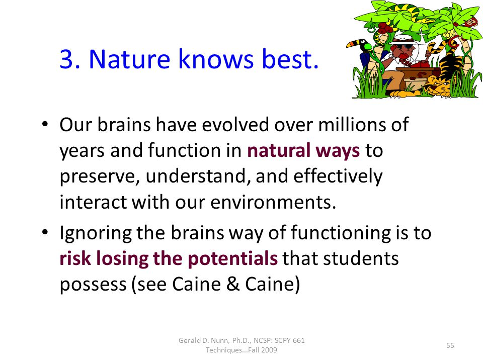 Gerald D. Nunn, Ph.D., NCSP: SCPY 661 Techniques...Fall 2009 3. Nature knows best. Our brains have evolved over millions of years and function in natu