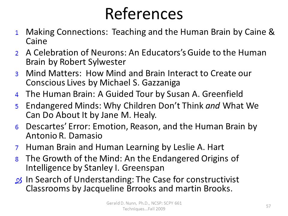 Gerald D. Nunn, Ph.D., NCSP: SCPY 661 Techniques...Fall 2009 References 1 Making Connections: Teaching and the Human Brain by Caine & Caine 2 A Celebr
