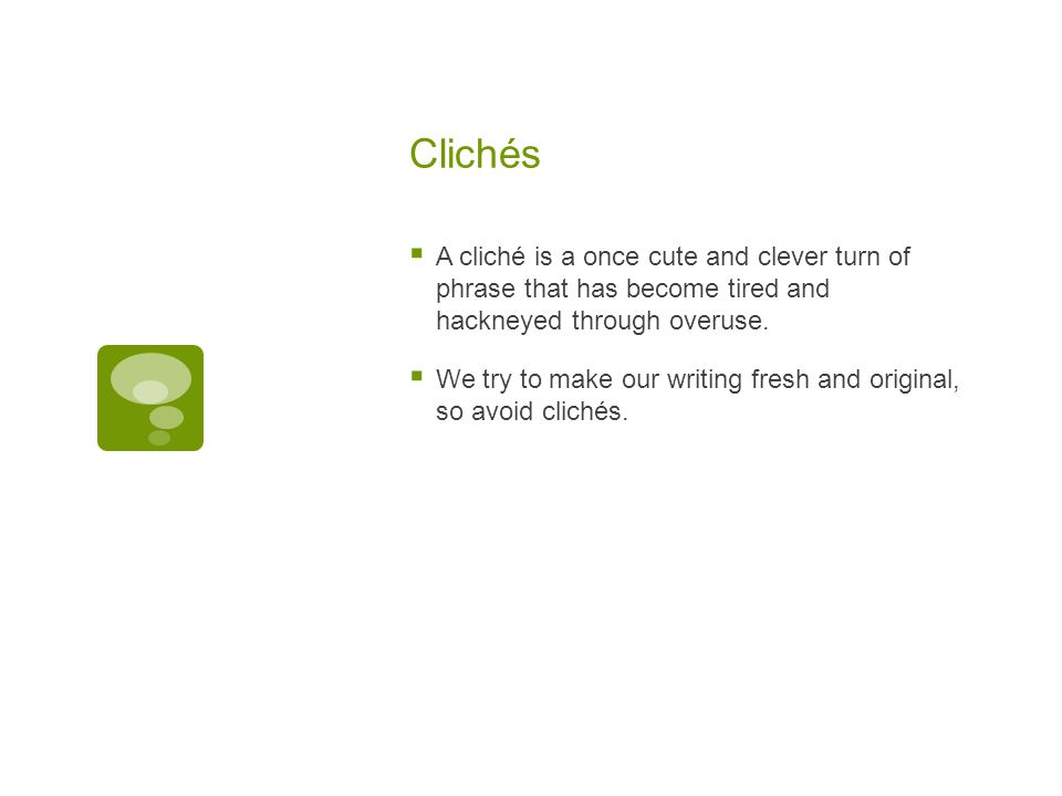 Clichés  A cliché is a once cute and clever turn of phrase that has become tired and hackneyed through overuse.