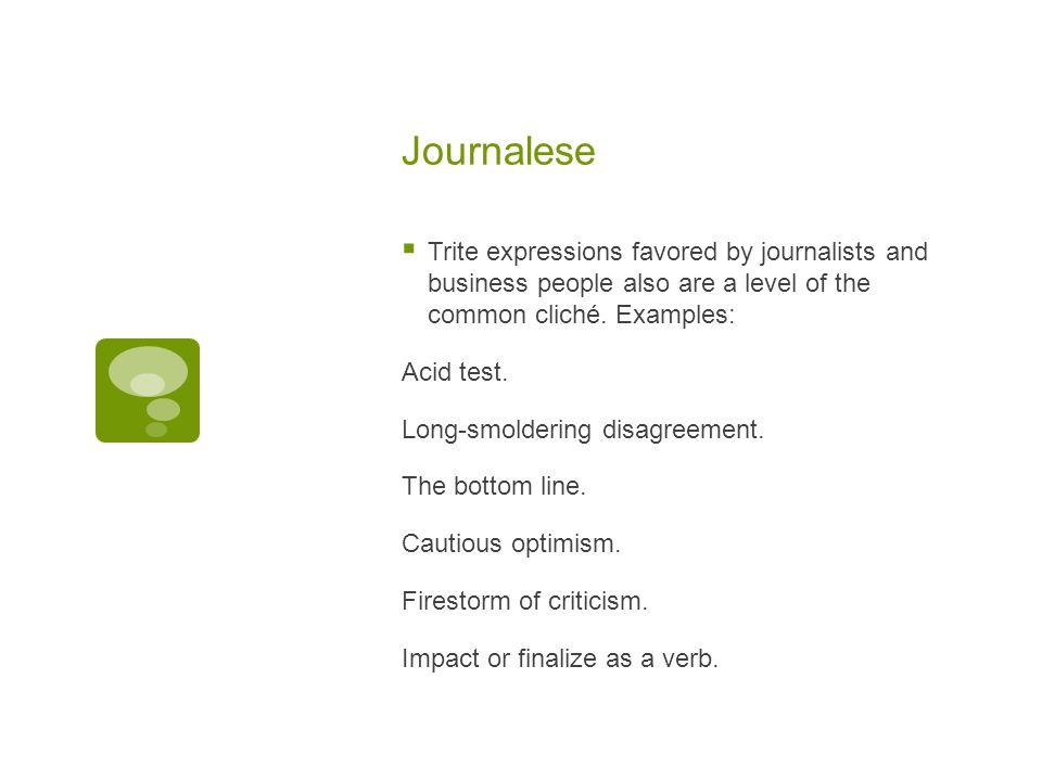 Journalese  Trite expressions favored by journalists and business people also are a level of the common cliché.