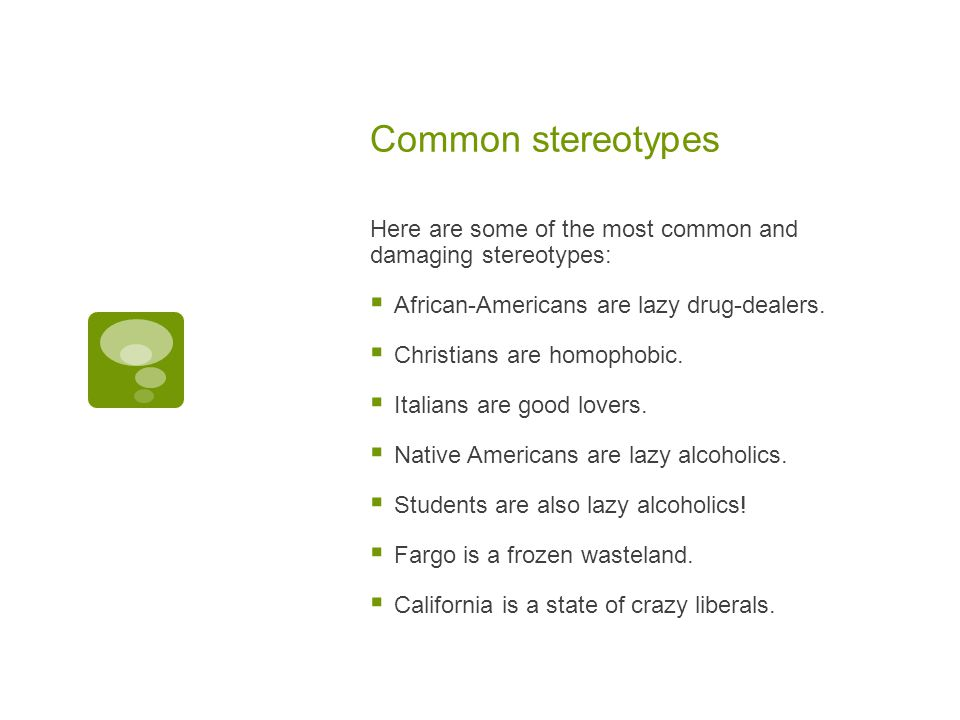 Common stereotypes Here are some of the most common and damaging stereotypes:  African-Americans are lazy drug-dealers.