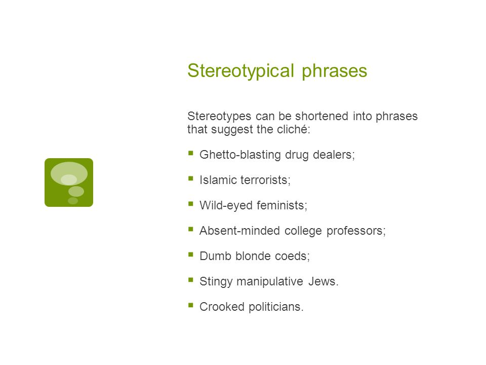 Stereotypical phrases Stereotypes can be shortened into phrases that suggest the cliché:  Ghetto-blasting drug dealers;  Islamic terrorists;  Wild-eyed feminists;  Absent-minded college professors;  Dumb blonde coeds;  Stingy manipulative Jews.
