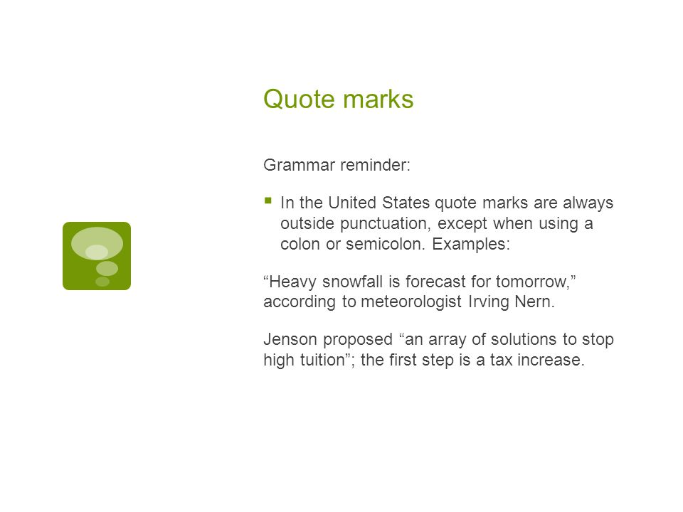 Quote marks Grammar reminder:  In the United States quote marks are always outside punctuation, except when using a colon or semicolon.