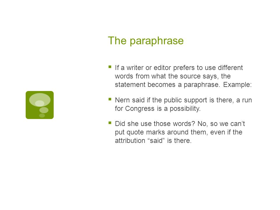The paraphrase  If a writer or editor prefers to use different words from what the source says, the statement becomes a paraphrase.