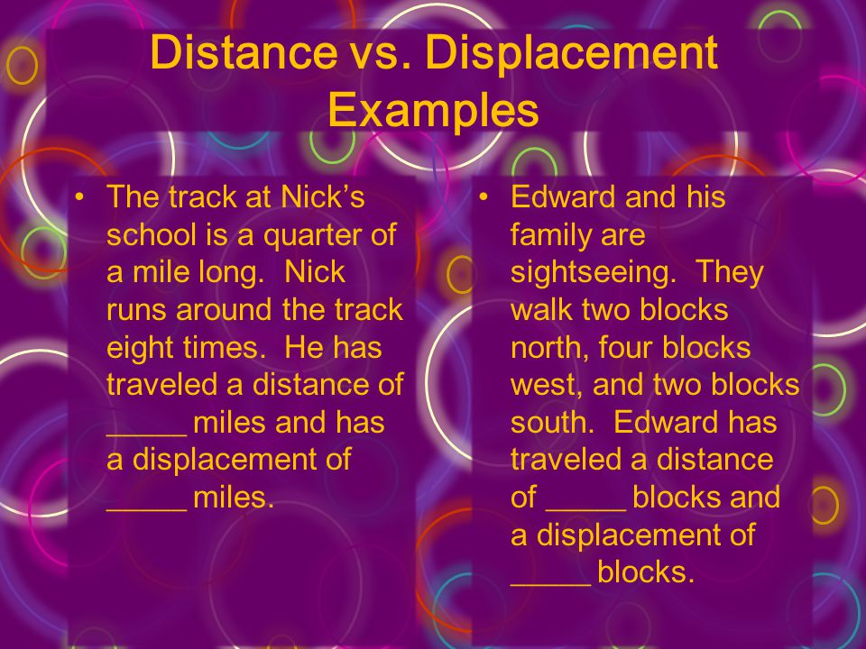 Distance vs. Displacement Examples The track at Nick's school is a quarter of a mile long.