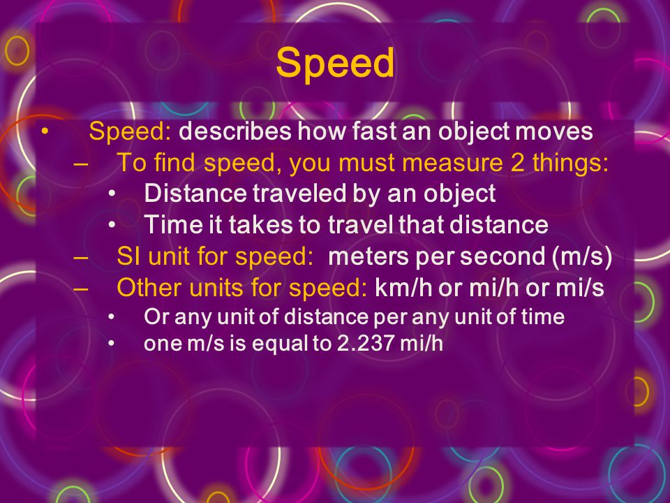 Speed Speed: describes how fast an object moves –To find speed, you must measure 2 things: Distance traveled by an object Time it takes to travel that distance –SI unit for speed: meters per second (m/s) –Other units for speed: km/h or mi/h or mi/s Or any unit of distance per any unit of time one m/s is equal to 2.237 mi/h