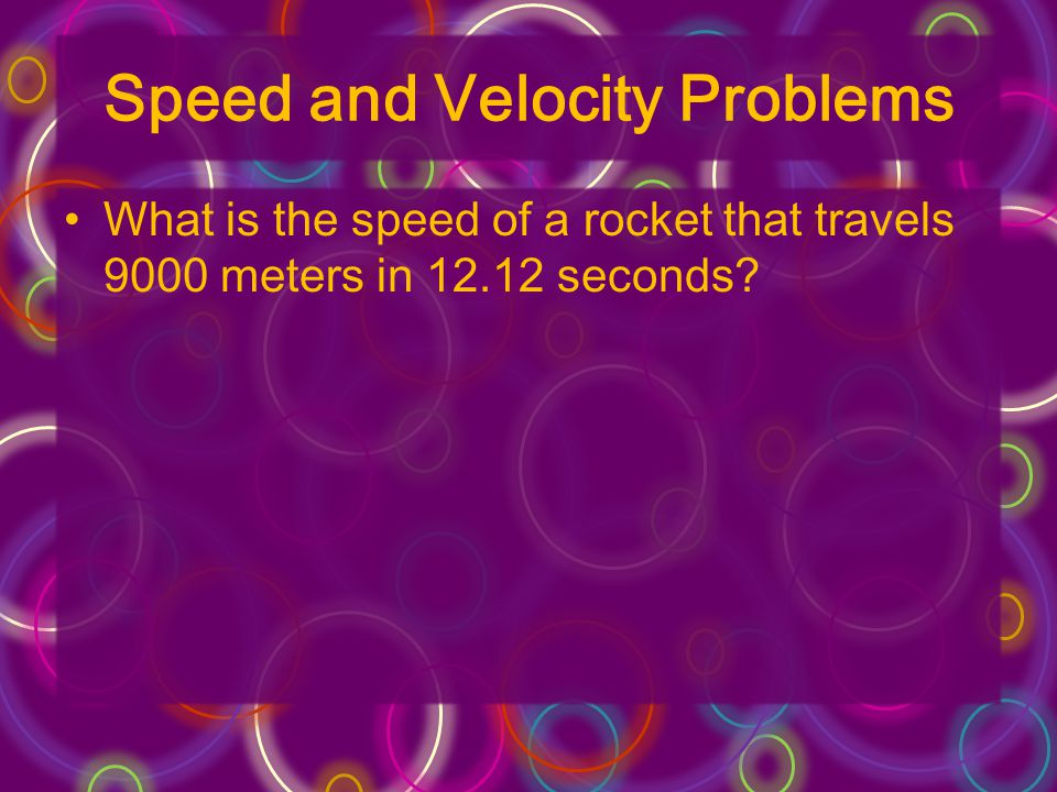 Speed and Velocity Problems What is the speed of a rocket that travels 9000 meters in 12.12 seconds?