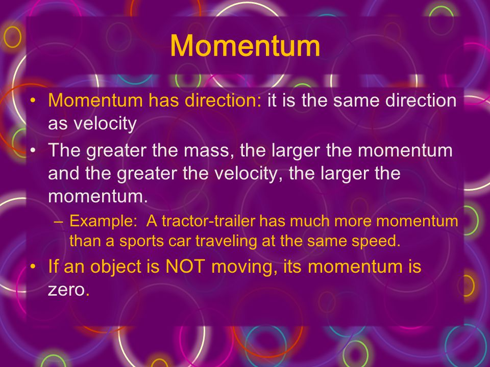 Momentum Momentum has direction: it is the same direction as velocity The greater the mass, the larger the momentum and the greater the velocity, the larger the momentum.