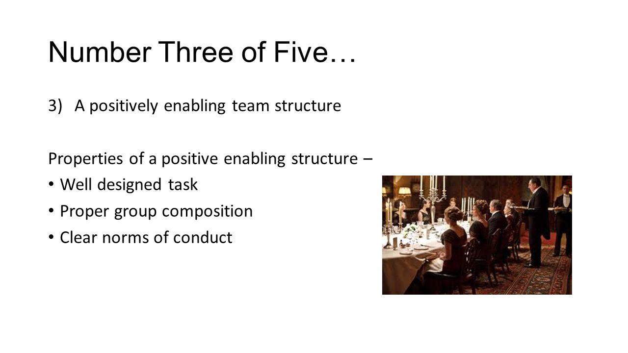 Number Three of Five… 3)A positively enabling team structure Properties of a positive enabling structure – Well designed task Proper group composition Clear norms of conduct