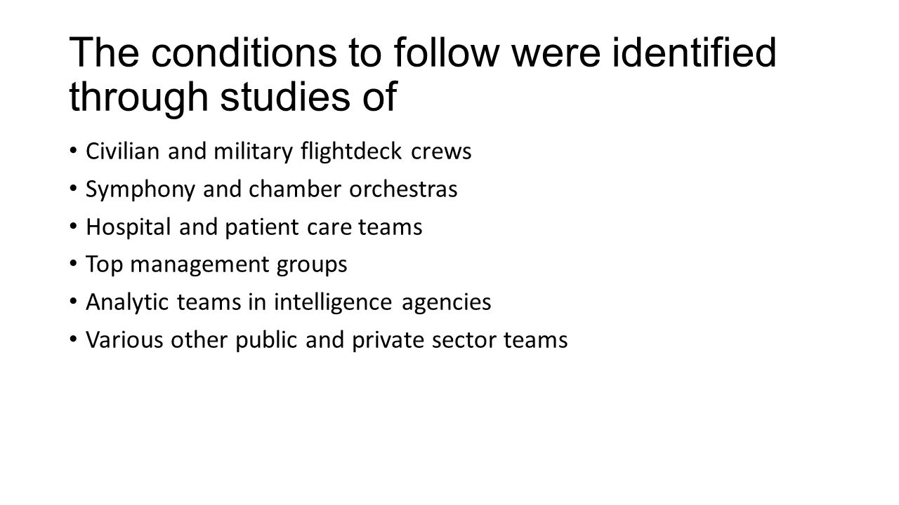 The conditions to follow were identified through studies of Civilian and military flightdeck crews Symphony and chamber orchestras Hospital and patient care teams Top management groups Analytic teams in intelligence agencies Various other public and private sector teams