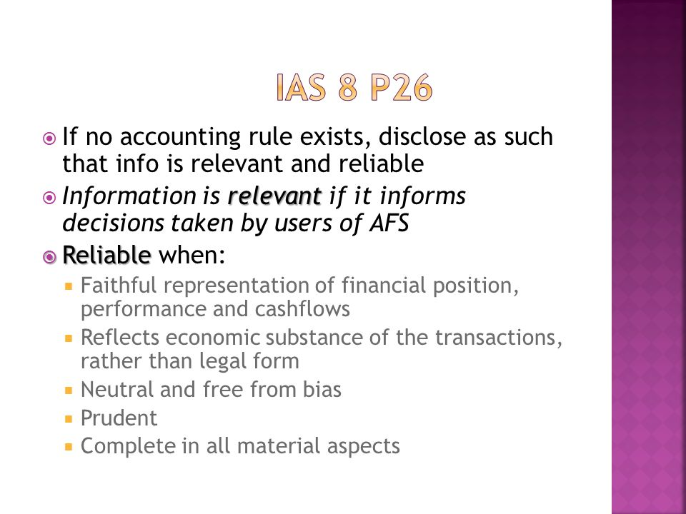  If no accounting rule exists, disclose as such that info is relevant and reliable relevant  Information is relevant if it informs decisions taken by users of AFS  Reliable  Reliable when:  Faithful representation of financial position, performance and cashflows  Reflects economic substance of the transactions, rather than legal form  Neutral and free from bias  Prudent  Complete in all material aspects