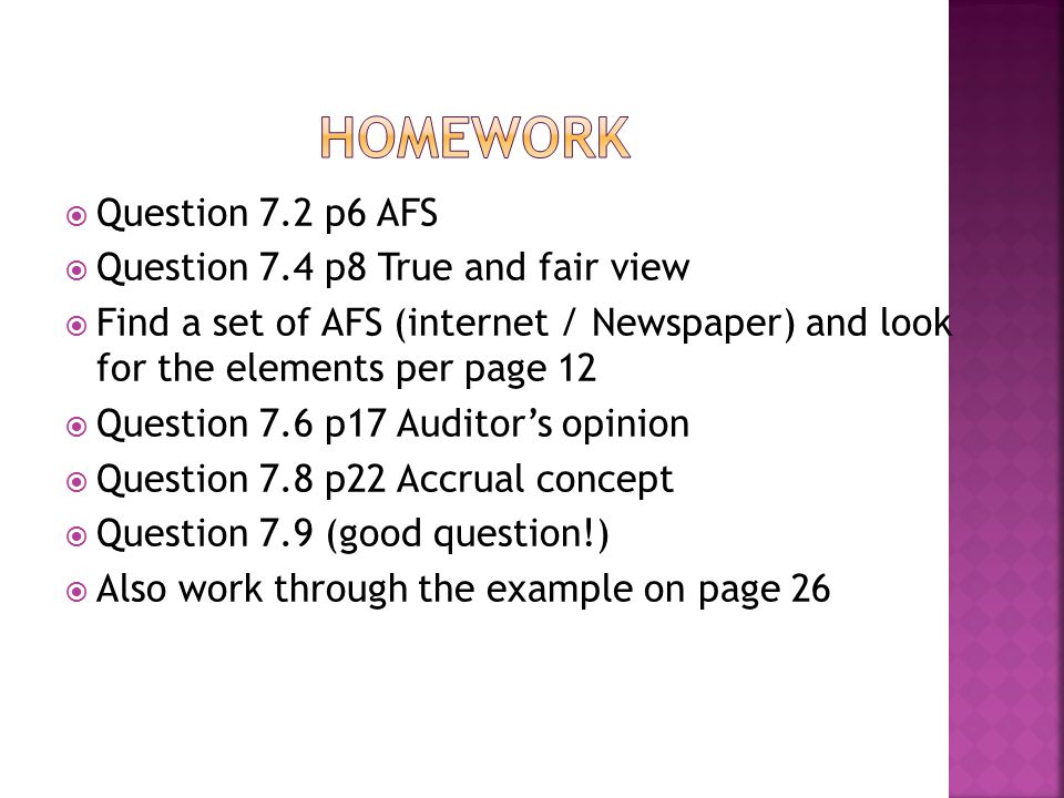  Question 7.2 p6 AFS  Question 7.4 p8 True and fair view  Find a set of AFS (internet / Newspaper) and look for the elements per page 12  Question 7.6 p17 Auditor's opinion  Question 7.8 p22 Accrual concept  Question 7.9 (good question!)  Also work through the example on page 26