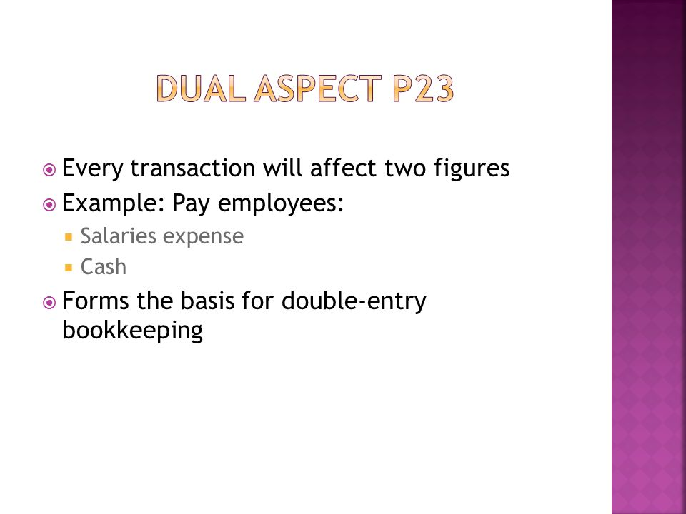  Every transaction will affect two figures  Example: Pay employees:  Salaries expense  Cash  Forms the basis for double-entry bookkeeping