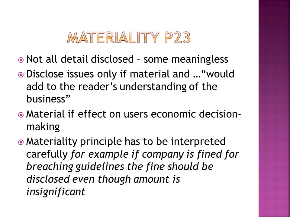  Not all detail disclosed – some meaningless  Disclose issues only if material and … would add to the reader's understanding of the business  Material if effect on users economic decision- making  Materiality principle has to be interpreted carefully for example if company is fined for breaching guidelines the fine should be disclosed even though amount is insignificant