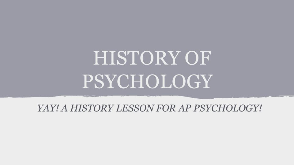 HISTORY OF PSYCHOLOGY YAY! A HISTORY LESSON FOR AP PSYCHOLOGY!