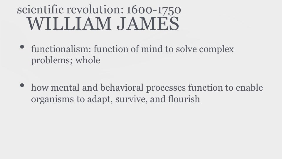 WILLIAM JAMES functionalism: function of mind to solve complex problems; whole how mental and behavioral processes function to enable organisms to ada