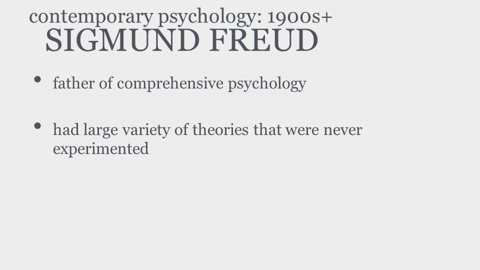 SIGMUND FREUD father of comprehensive psychology had large variety of theories that were never experimented contemporary psychology: 1900s+