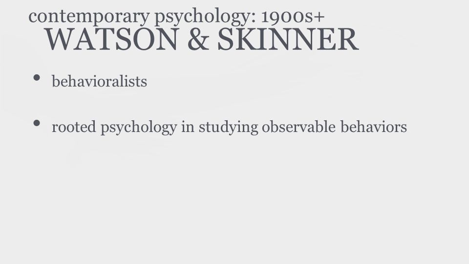 WATSON & SKINNER behavioralists rooted psychology in studying observable behaviors contemporary psychology: 1900s+