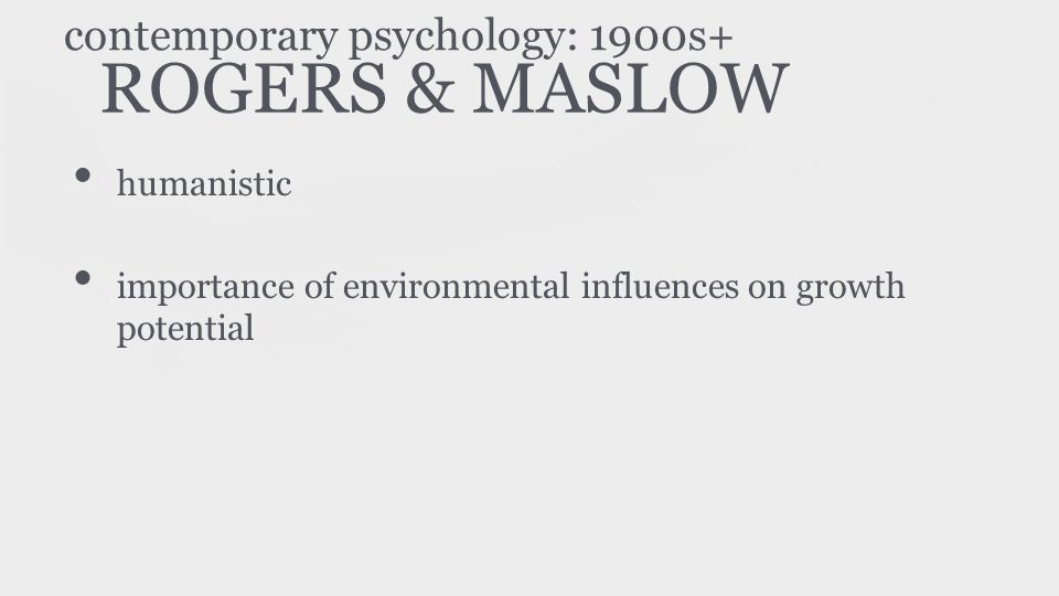 ROGERS & MASLOW humanistic importance of environmental influences on growth potential contemporary psychology: 1900s+