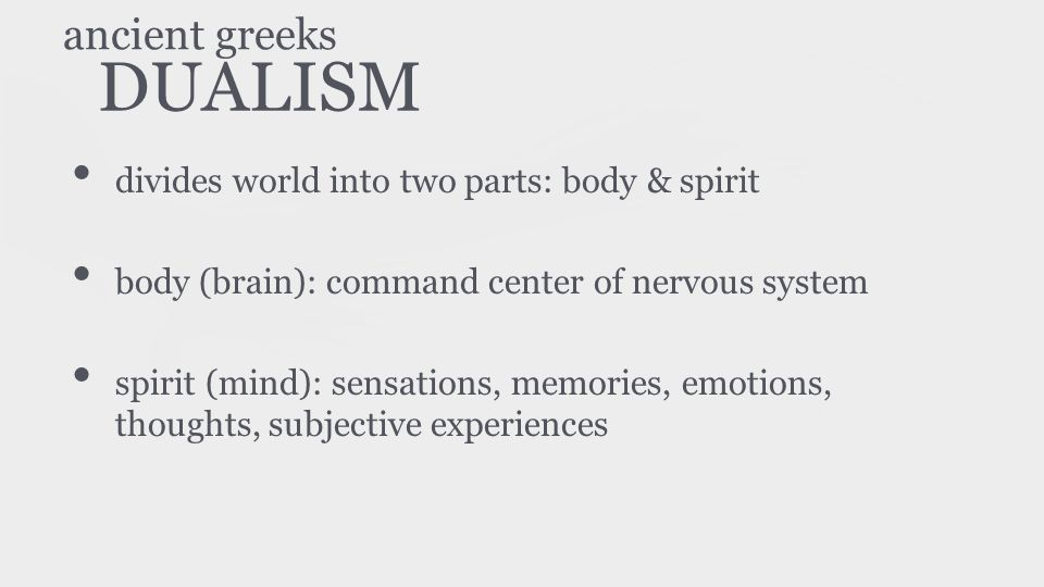 DUALISM divides world into two parts: body & spirit body (brain): command center of nervous system spirit (mind): sensations, memories, emotions, thou